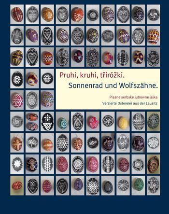Pruhi, kruhi, třiróžki. Pisane serbske jutrowne jejka.  Sonnenrad und Wolfszähne. Verzierte Ostereier aus der Lausitz